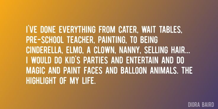 Quote by Diora Baird => I've done everything from cater, wait tables, pre-school teacher, painting, to being Cinderella, Elmo, a clown, nanny, selling hair... I would do kid's parties and entertain and do magic and paint faces and balloon animals. The highlight of my life.