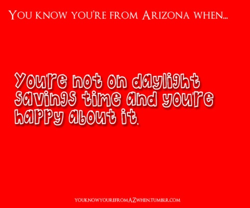 You Know Youre From Arizona When... I miss not worrying about daylight savings!!