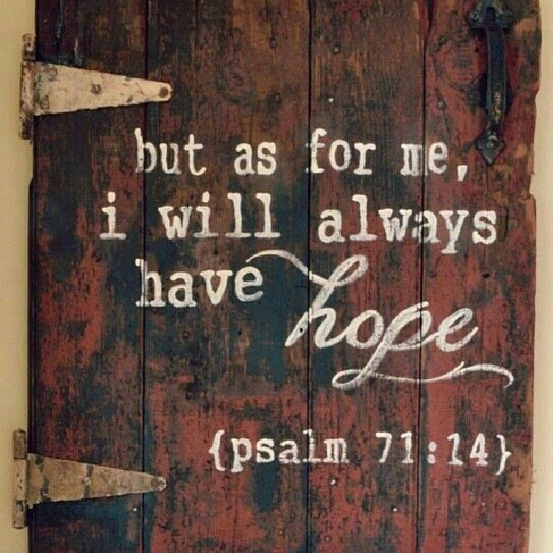 But as for me, I will always have hope. - Psalm 71:14