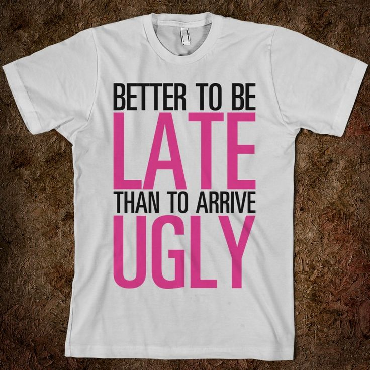 HAHA life motto: better to be late than to arrive ugly