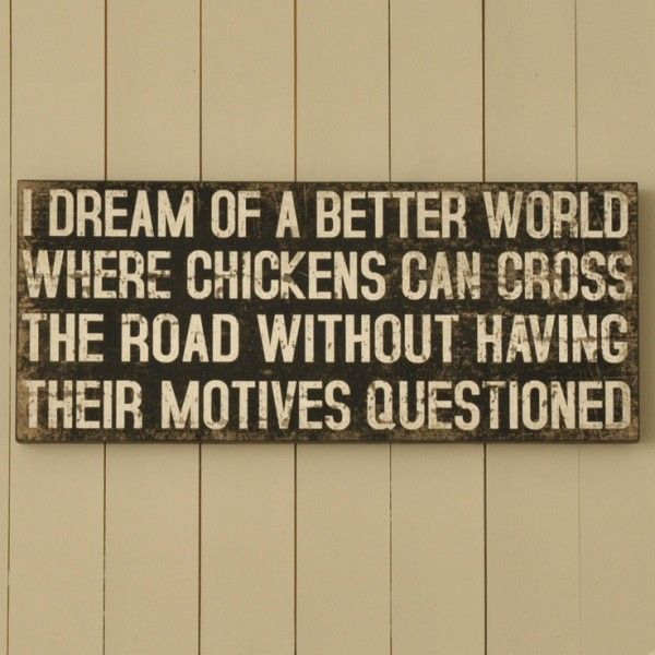 I dream of a better world where chickens can cross the road without having their motives questioned.