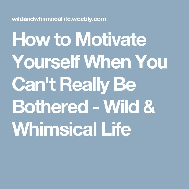 How to Motivate Yourself When You Can't Really Be Bothered - Wild & Whimsical Life