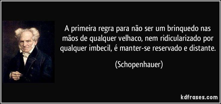 A primeira regra para não ser um brinquedo nas mãos de qualquer velhaco, nem ridicularizado por qualquer imbecil, é manter-se reservado e distante. (Schopenhauer)
