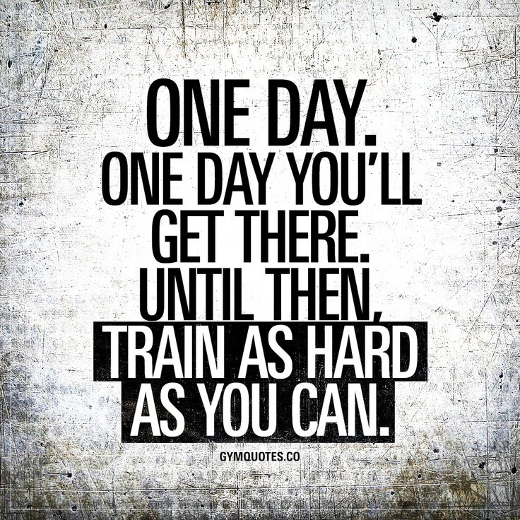 One day. One day you'll get there.