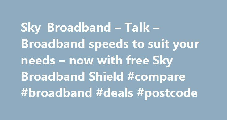 Sky Broadband – Talk – Broadband speeds to suit your needs – now with free Sky Broadband Shield #compare #broadband #deals #postcode http://broadband.nef2.com/sky-broadband-talk-broadband-speeds-to-suit-your-needs-now-with-free-sky-broadband-shield-compare-broadband-deals-postcode/  #broadband ireland # Sky Broadband, Fibre & Talk Here's the legal bit 10 a month Box Sets: HD package for 10 per month for 12 months. The then current price applies after the offer period. See sky.ie/talkboxsets…