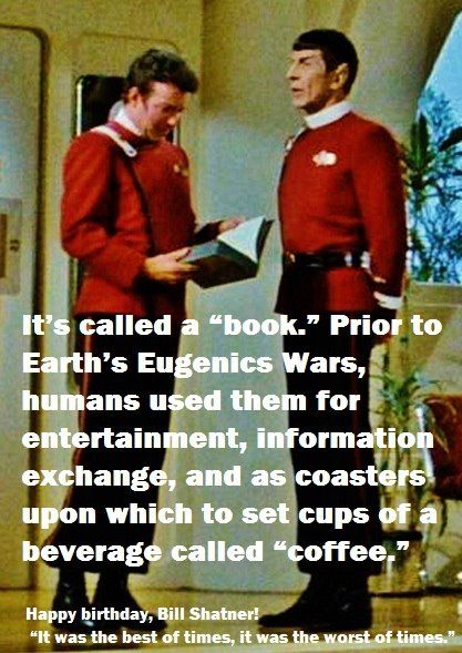 """It's called a ""book."" Prior to Earth's Eugenics Wars, humans used them for entertainment, information exchange, and as coasters upon which to set cups of a beverage called 'coffee'.""  ~Leonard Nimoy, Mr Spock"