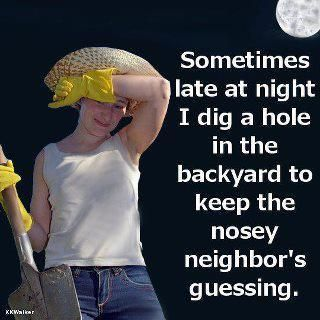 Sometimes late at night I dig a hole in the backyard to keep the nosey neighbor's guessing.