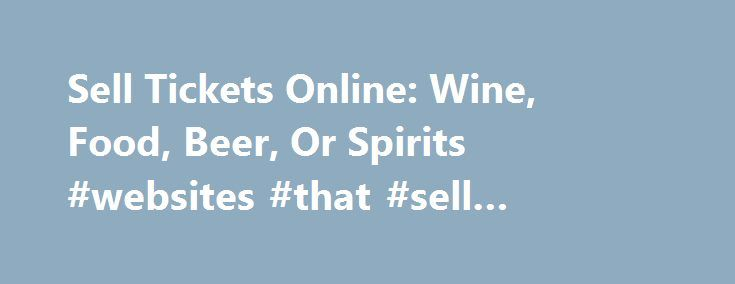 Sell Tickets Online: Wine, Food, Beer, Or Spirits #websites #that #sell #tickets #for #concerts http://tickets.remmont.com/sell-tickets-online-wine-food-beer-or-spirits-websites-that-sell-tickets-for-concerts/  Sell Tickets Online Sell tickets online to your event. Secure and easy! No merchant account or credit card capabilities necessary. Low cost per-ticket fees for you and/or your customers. Guaranteed (...Read More)