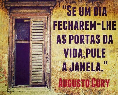 Se algum dia fecharem-lhe as portas da vida, pule a janela. - Augusto Cury (Frases para Face)