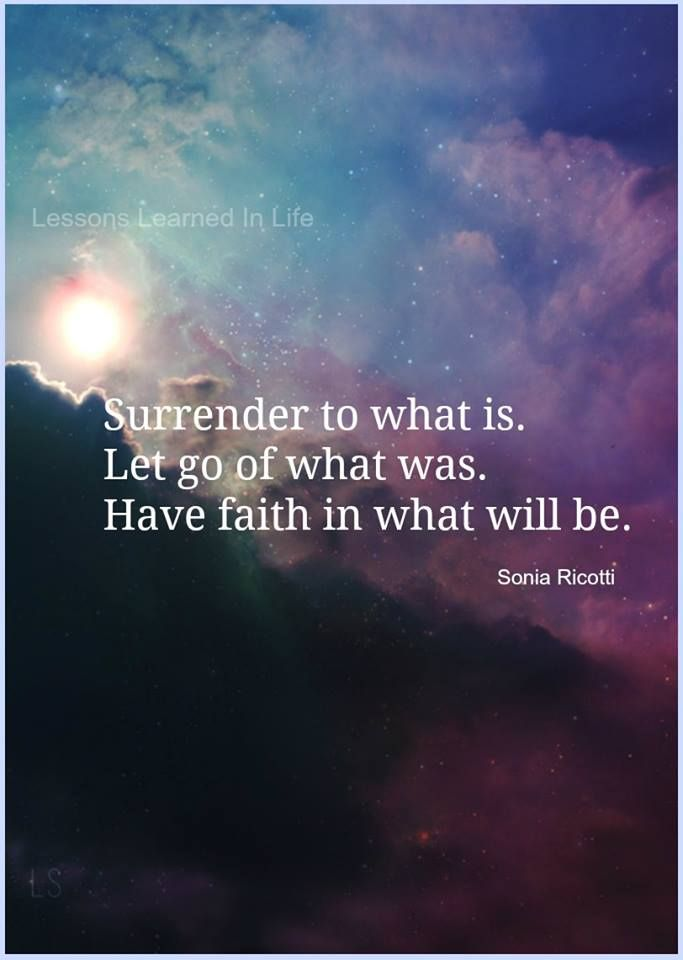 Surrender to what is, Let go of what was, Have faith in what will be.