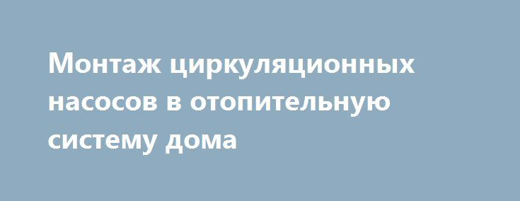 Монтаж циркуляционных насосов в отопительную систему дома http://aksioma.eu/montazh-cirkulyacionnyx-nasosov-v-otopitelnuyu-sistemu-doma/   Водяное отопление используется повсеместно в частных домах, квартирах и в различных промышленных помещениях. И если отапливаемое помещение имеет достаточно большую площадь, то в таком случае без использования специального насосного... Читать далее »