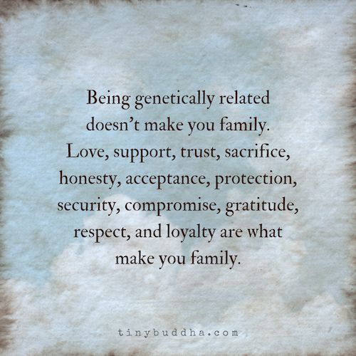 Being genetically related doesn't make you family. What makes you family: love, support, trust, sacrifice, honesty, acceptance, protection, compromise...