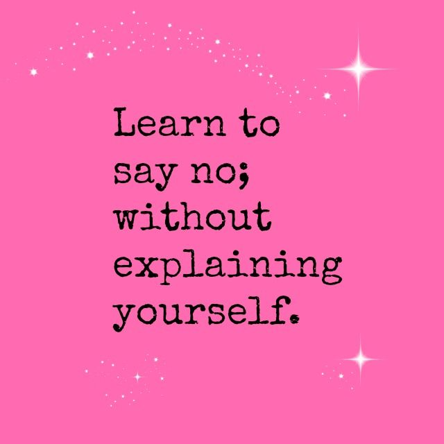 Learn to say no; without explaining yourself.