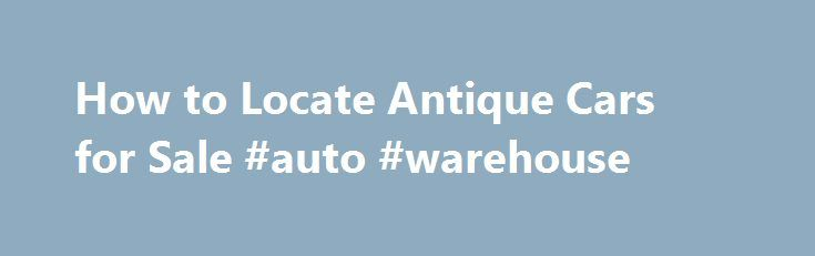 How to Locate Antique Cars for Sale #auto #warehouse http://autos.nef2.com/how-to-locate-antique-cars-for-sale-auto-warehouse/  #local cars for sale # How to Locate Antique Cars for Sale Finding antique cars for sale is a very different process then shopping for a run of the mill daily driver. Luckily there are plenty of resources available to the classic car buyer in order to locate just the car you are looking for. Here are a few different places to start your search. Craigslist A great…