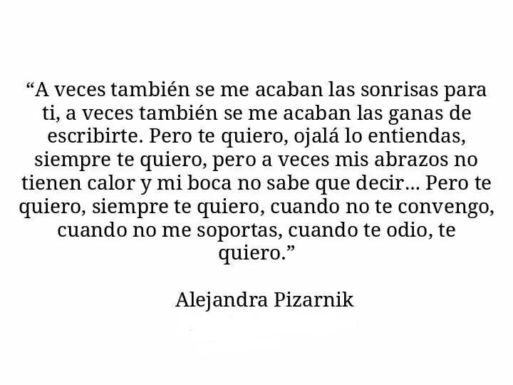 ... Pero te quiero, siempre te quiero, cuando te odio te quiero. Alejandra Pizarnik