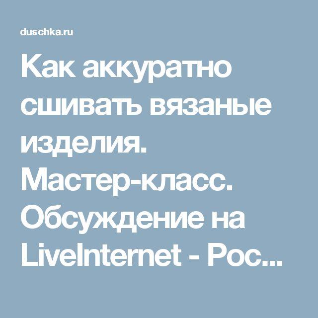 Как аккуратно сшивать вязаные изделия. Мастер-класс. Обсуждение на LiveInternet - Российский Сервис Онлайн-Дневников