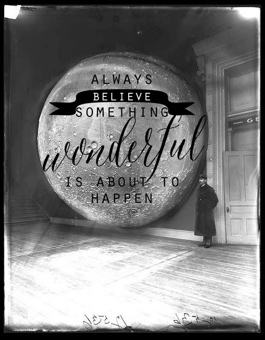 Always believe something wonderful is about to happen.
