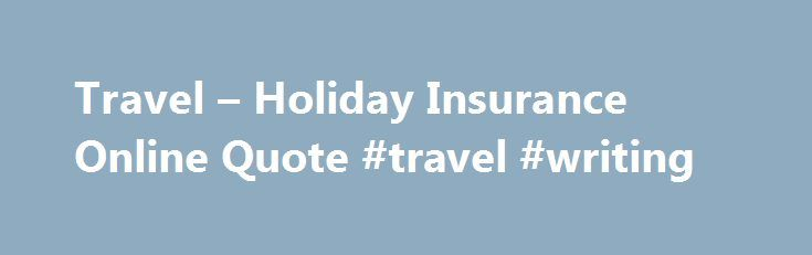 Travel – Holiday Insurance Online Quote #travel #writing http://travel.nef2.com/travel-holiday-insurance-online-quote-travel-writing/  #travel insurance quote # Travel insurance quote It only takes a few minutes to get a quote for travel insurance online. You can then decide whether to apply for cover straightaway. Before you start, please look at the What you should know before you apply section below. What you should know before you apply In […]