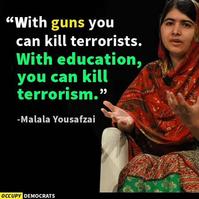 Education can kill terrorism because if you are educated you will tend to make better decisions. Decisions that make the world a better place.