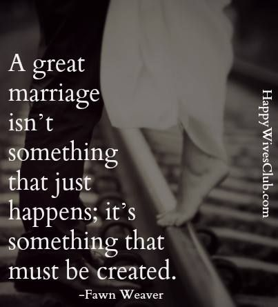 A great marriage isn't something that just happens;  it's something that must be created.