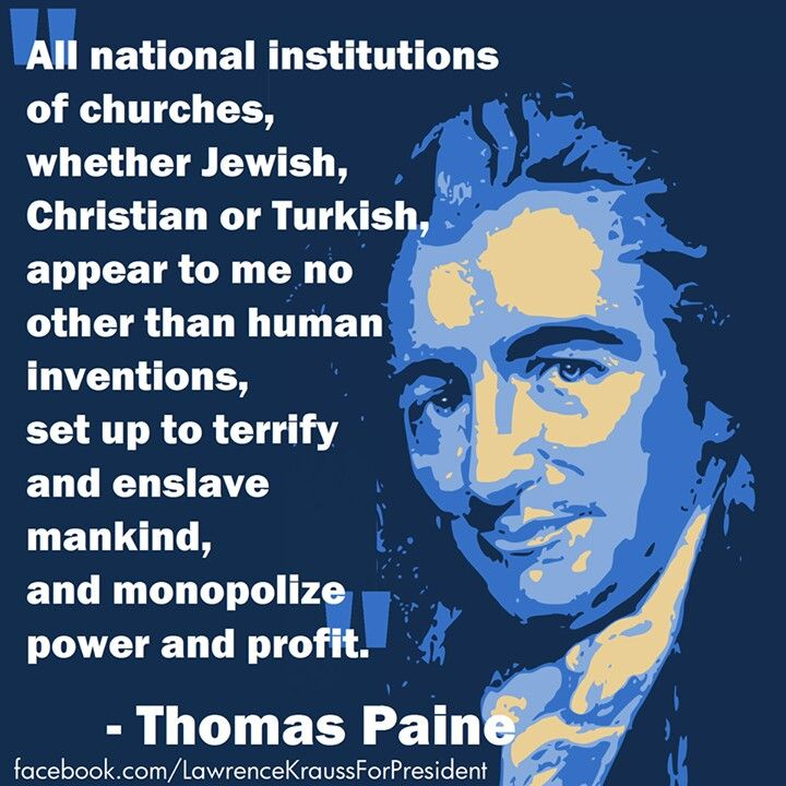 """All national institutions of churches, whether Jewish Christian or Turkish, appear to me no other than human inventions, set up to terrify and enslave mankind, and monopolize power and profit."" –Thomas Paine"
