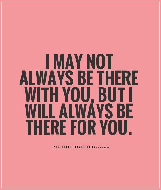 I may not always be there with you, but I will always be there for you. Picture Quotes.
