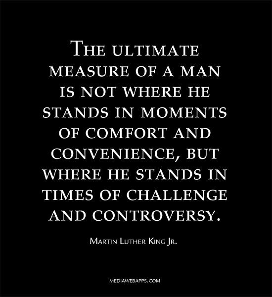 The ultimate measure of a man is not where he stands in moments of comfort and convenience,  but where he stands in times of challenge and controversy. ~Martin Luther King Jr.: