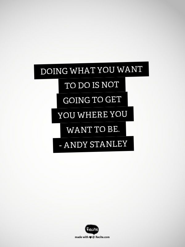 Doing what you want to do is not going to get you where you want to be. - Andy…