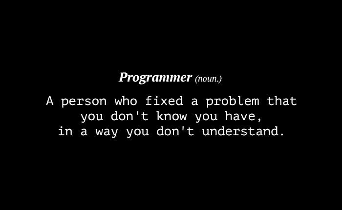 It isn't easy being a programmer. They code all day, debug all night and go through thousands of code lines trying to clear up all possible messes before going live with their code. Sometimes, it takes a fellow programmer to understand the hardships of another programmer. The same can be said of their jokes. In this post, we have collected a handful of jokes, that have been floating around the Web, which showcase a programmer's sense of humor. Don't worry…