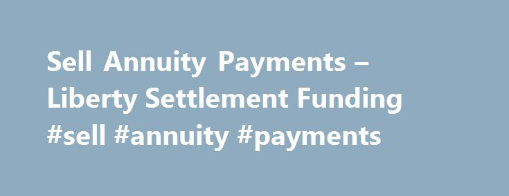 Sell Annuity Payments – Liberty Settlement Funding #sell #annuity #payments http://rhode-island.remmont.com/sell-annuity-payments-liberty-settlement-funding-sell-annuity-payments/  Sell Your Annuity Payments for Cash If you currently receive annuity payments, but need cash now, Liberty Settlement Funding can buy all, or a portion, of your annuity payments for a lump sum – getting the money you need today, while keeping your financial future stable and secure. Maybe your financial situation…