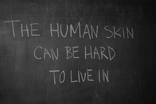 'the human skin can be hard to live in'