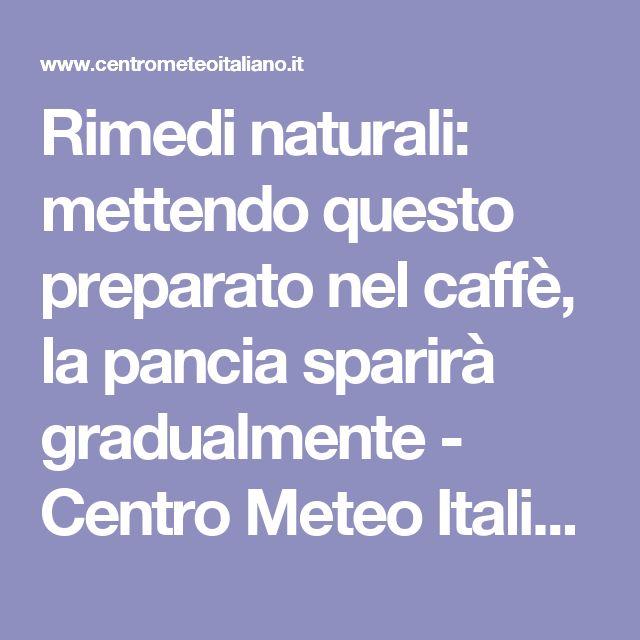 Rimedi naturali: mettendo questo preparato nel caffè, la pancia sparirà gradualmente - Centro Meteo Italiano