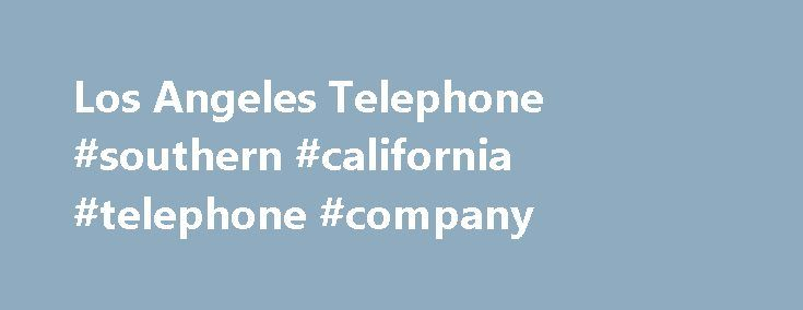 Los Angeles Telephone #southern #california #telephone #company http://honolulu.remmont.com/los-angeles-telephone-southern-california-telephone-company/  # Los Angeles Telephone History The first company to offer telephone service to the public in the Los Angeles area was The Los Angeles Telephone Company. The Los Angeles Telephone Company began offering service in 1879, just one year after the very first telephone exchange in North America in New Haven, Connecticut, in January, 1878. The…