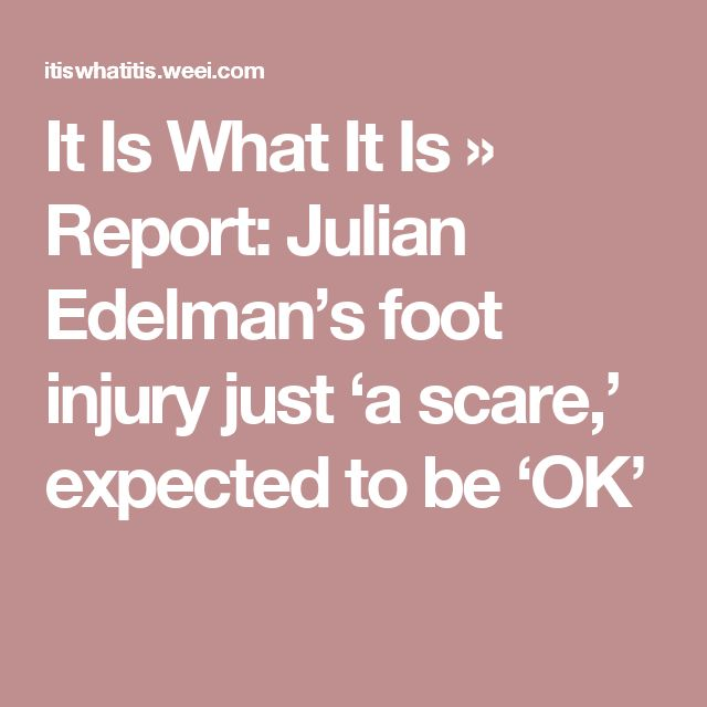 It Is What It Is » Report: Julian Edelman's foot injury just 'a scare,' expected to be 'OK'