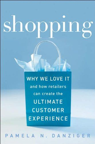 Shopping: Why We Love It and How Retailers Can Create the Ultimate Customer Experience: Pamela Danziger