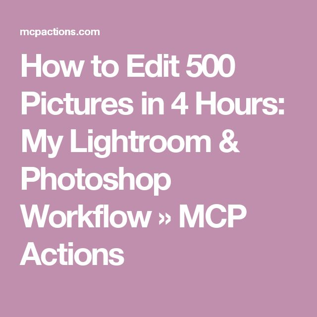 How to Edit 500 Pictures in 4 Hours: My Lightroom & Photoshop Workflow » MCP Actions
