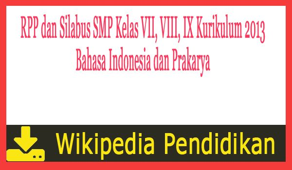 RPP dan Silabus SMP Kelas VII VIII IX Kurikulum 2013 Bahasa Indonesia dan Prakarya - Dowload secara gratis dari Wikipedia Pendidikan. File yang dibagikan pada kesempatan kali ini berkaitan dengan Perangkat Administrasi Guru. Biasanya dibuat dalam awal tahun pelajaran dimulai namun untuk kali ini tidak ada salahnya bila dibagikan untuk persiapan semester genap atau semester ke 2 tahun pelajaran 2015/2016.  RPP dan Silabus SMP Kelas VII VIII IX Kurikulum 2013 Bahasa Indonesia dan Prakarya…