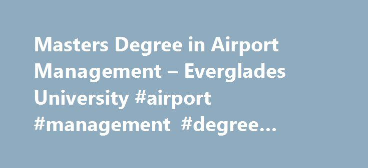 Masters Degree in Airport Management – Everglades University #airport #management #degree #online http://riverside.nef2.com/masters-degree-in-airport-management-everglades-university-airport-management-degree-online/  # Master s Degree in Aviation Science | Concentration in Aviation Operations Management All degree programs are offered online and on campus. CONCENTRATION IN AVIATION OPERATIONS MANAGEMENT The Master's Degree in Aviation Science will offer aviation professionals such as flight…