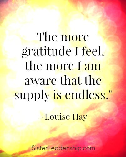 The more gratitude I feel, the more I am aware that the supply is endless. - Louise Hay quote, self love