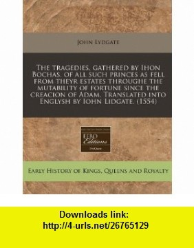 The tragedies, gathered by Ihon Bochas, of all such princes as fell from theyr estates throughe the mutability of fortune since the creacion of Adam. Translated into Englysh by Iohn Lidgate. (1554) (9781171349198) John Lydgate , ISBN-10: 117134919X  , ISBN-13: 978-1171349198 ,  , tutorials , pdf , ebook , torrent , downloads , rapidshare , filesonic , hotfile , megaupload , fileserve