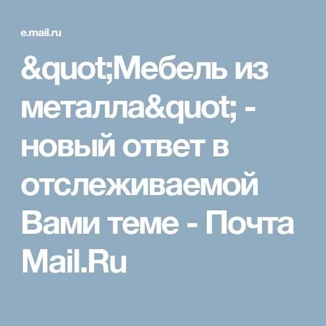 """""""Мебель из металла"""" - новый ответ в отслеживаемой Вами теме - Почта Mail.Ru"""