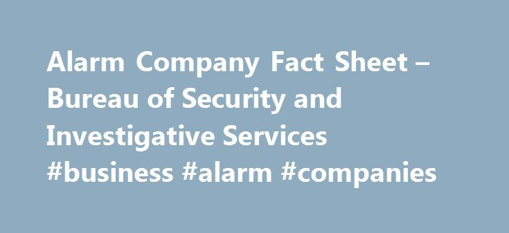 Alarm Company Fact Sheet – Bureau of Security and Investigative Services #business #alarm #companies http://fresno.remmont.com/alarm-company-fact-sheet-bureau-of-security-and-investigative-services-business-alarm-companies/  # Alarm Company Fact Sheet ALARM COMPANY (FACT SHEET) Alarm Company Operator, Qualified Manager, or Alarm Agent Requirements for Licensure An Alarm Company Operator operates a business that sells (at the buyer's home or business), installs, monitors, maintains, services…