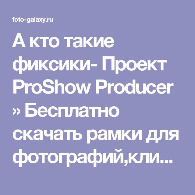 А кто такие фиксики- Проект ProShow Producer » Бесплатно скачать рамки для фотографий,клипарт,шрифты,шаблоны для Photoshop,костюмы,рамки для фотошопа,обои,фоторамки,DVD обложки,футажи,свадебные футажи,детские футажи,школьные футажи,видеоредакторы,видеоуроки,скрап-наборы