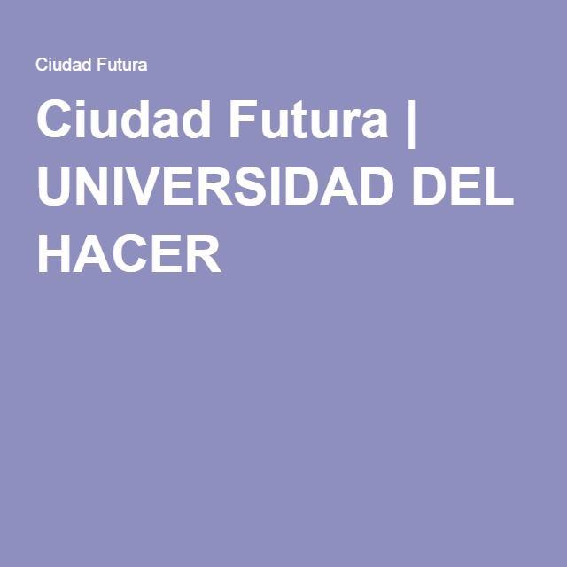 Ciudad Futura | UNIVERSIDAD DEL HACER