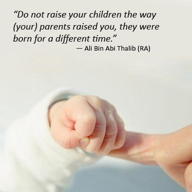 """Do not raise your children the way (your) parents raised you, they were born for a different time."" ― Ali Bin Abi Thalib (RA)"