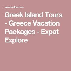 Greek Island Tours - Greece Vacation Packages - Expat Explore