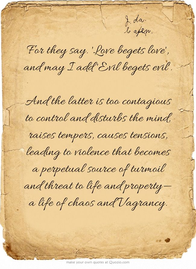 For they say. 'Love begets love', and may I add 'Evil begets evil'. And the latter is too contagious to control and disturbs the mind, raises tempers, causes tensions, leading to violence that becomes a perpetual source of turmoil and threat to life and property—a life of chaos and Vagrancy.