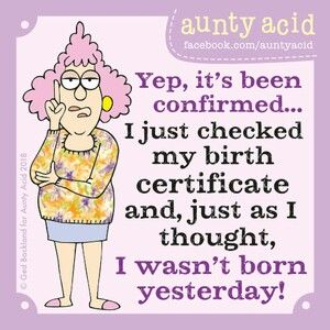 Yep, it's been confirmed... I just checked my birth certificate and, just as I thought, I wasn't born yesterday!