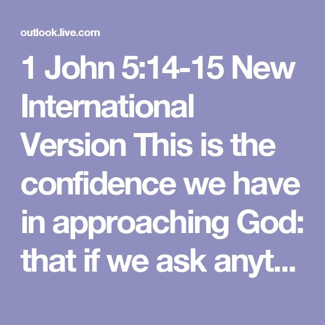 1 John 5:14-15 New International Version  This is the confidence we have in approaching God: that if we ask anything according to his will, he hears us. And if we know that he hears us—whatever we ask—we know that we have what we asked of him.  Read at Bible Gateway Read all of 1 John 5