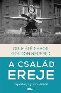 Dr. Máté Gábor, Gordon Neufeld: A család ereje - Ragaszkodj a gyermekeidhez!